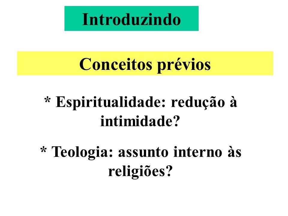 Introduzindo Conceitos prévios * Espiritualidade: redução à intimidade.