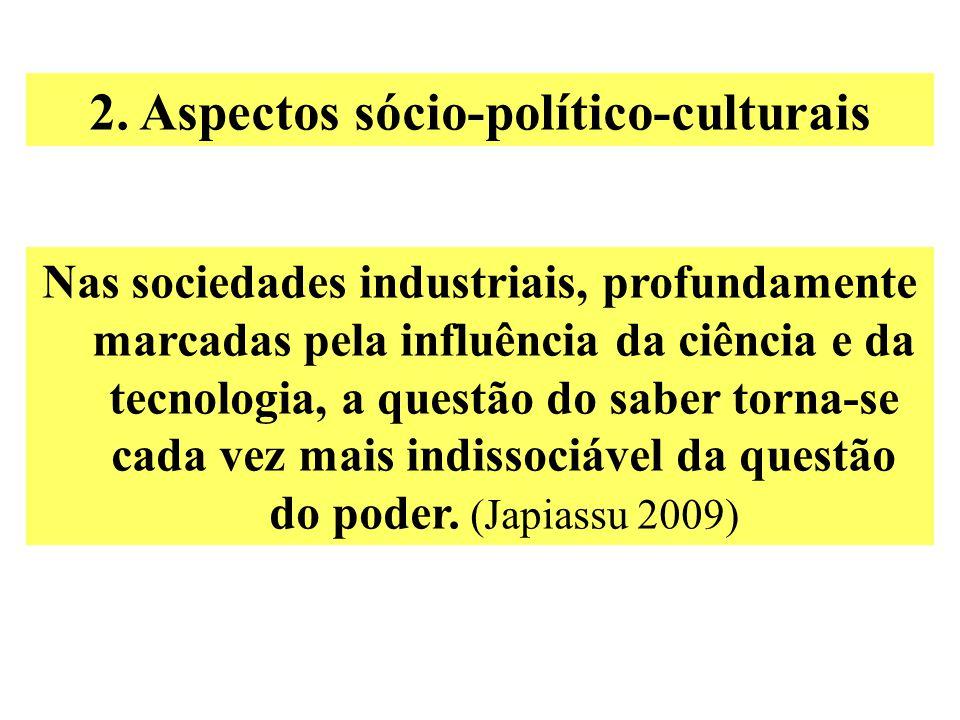 2. Aspectos sócio-político-culturais Nas sociedades industriais, profundamente marcadas pela influência da ciência e da tecnologia, a questão do saber