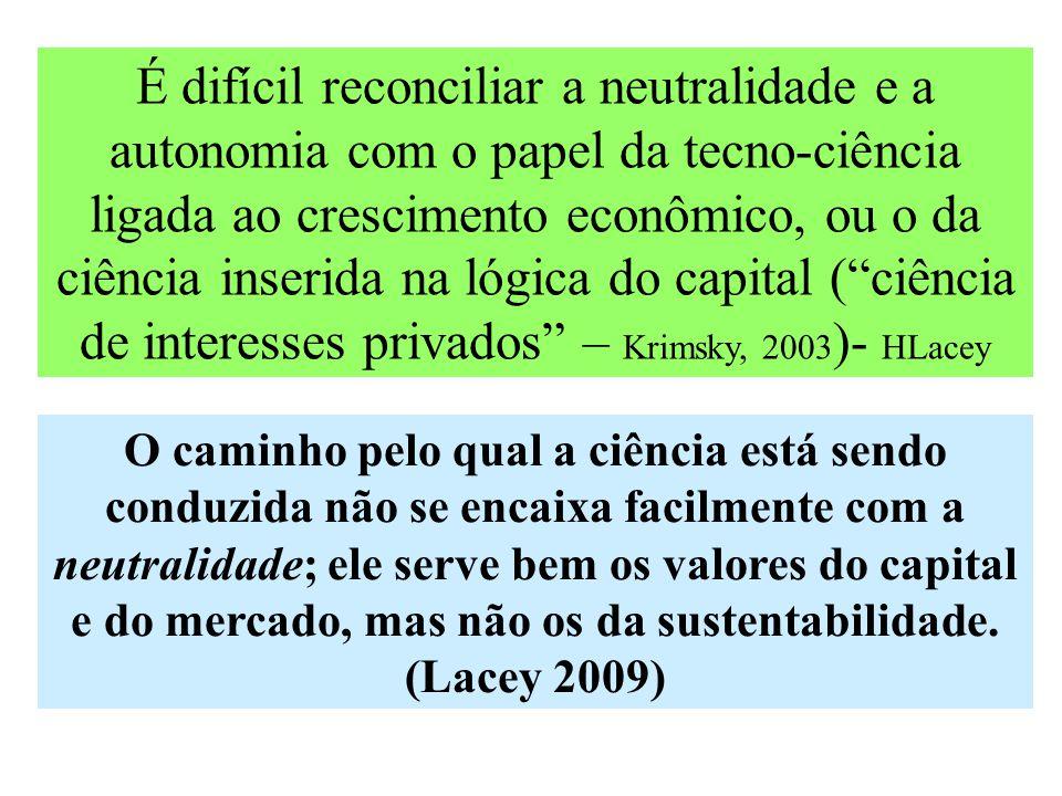 É difícil reconciliar a neutralidade e a autonomia com o papel da tecno-ciência ligada ao crescimento econômico, ou o da ciência inserida na lógica do capital ( ciência de interesses privados – Krimsky, 2003 )- HLacey O caminho pelo qual a ciência está sendo conduzida não se encaixa facilmente com a neutralidade; ele serve bem os valores do capital e do mercado, mas não os da sustentabilidade.