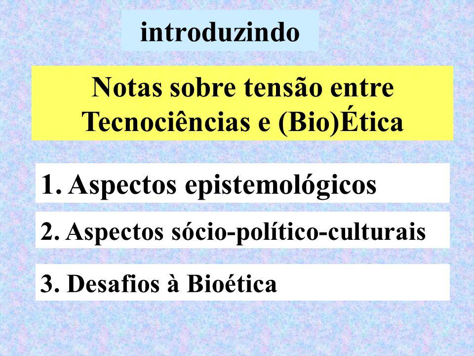 introduzindo Notas sobre tensão entre Tecnociências e (Bio)Ética 1. Aspectos epistemológicos 2. Aspectos sócio-político-culturais 3. Desafios à Bioéti