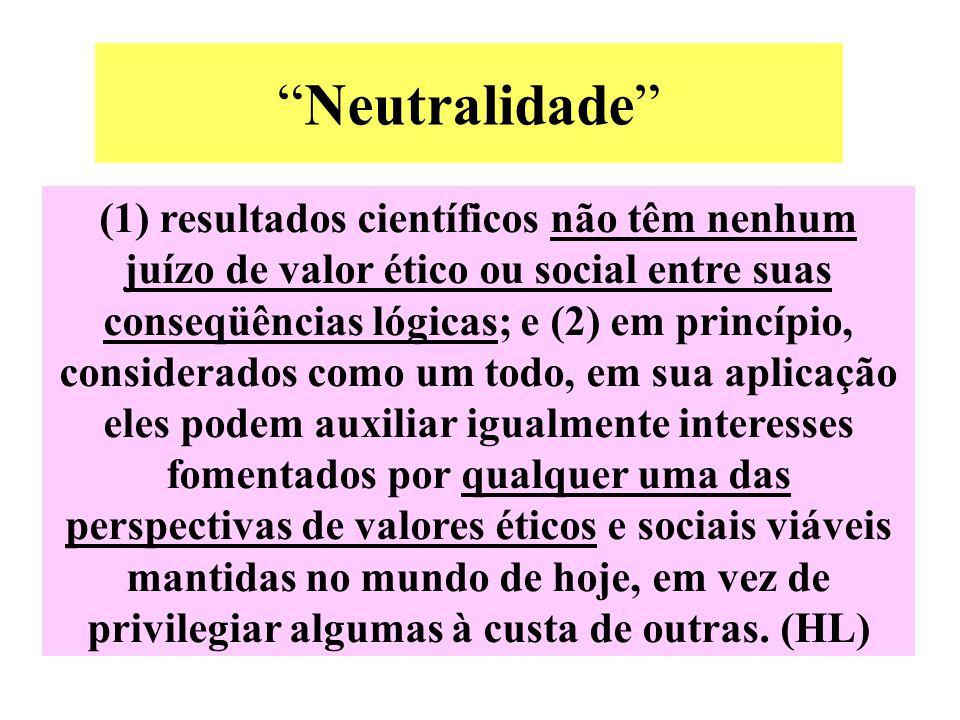 """""""Neutralidade"""" (1) resultados científicos não têm nenhum juízo de valor ético ou social entre suas conseqüências lógicas; e (2) em princípio, consider"""