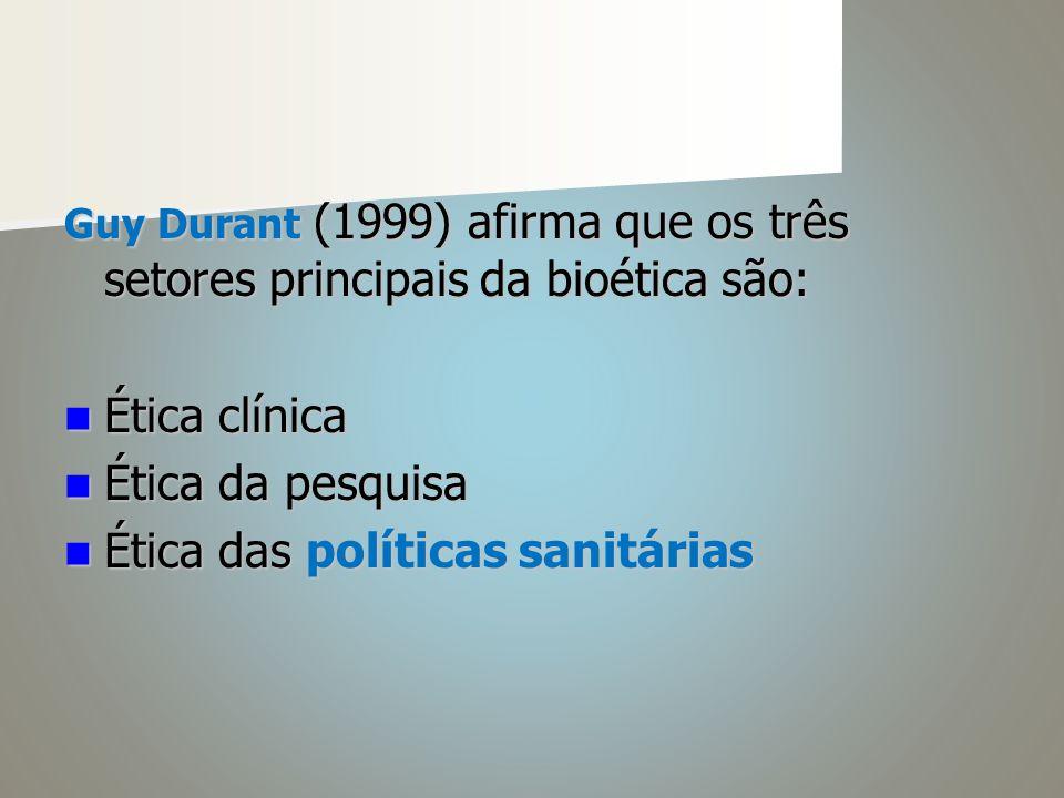 Guy Durant (1999) afirma que os três setores principais da bioética são: Ética clínica Ética clínica Ética da pesquisa Ética da pesquisa Ética das políticas sanitárias Ética das políticas sanitárias