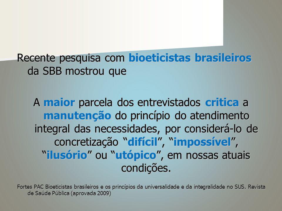 Recente pesquisa com bioeticistas brasileiros da SBB mostrou que A maior parcela dos entrevistados critica a manutenção do princípio do atendimento integral das necessidades, por considerá-lo de concretização difícil , impossível , ilusório ou utópico , em nossas atuais condições.
