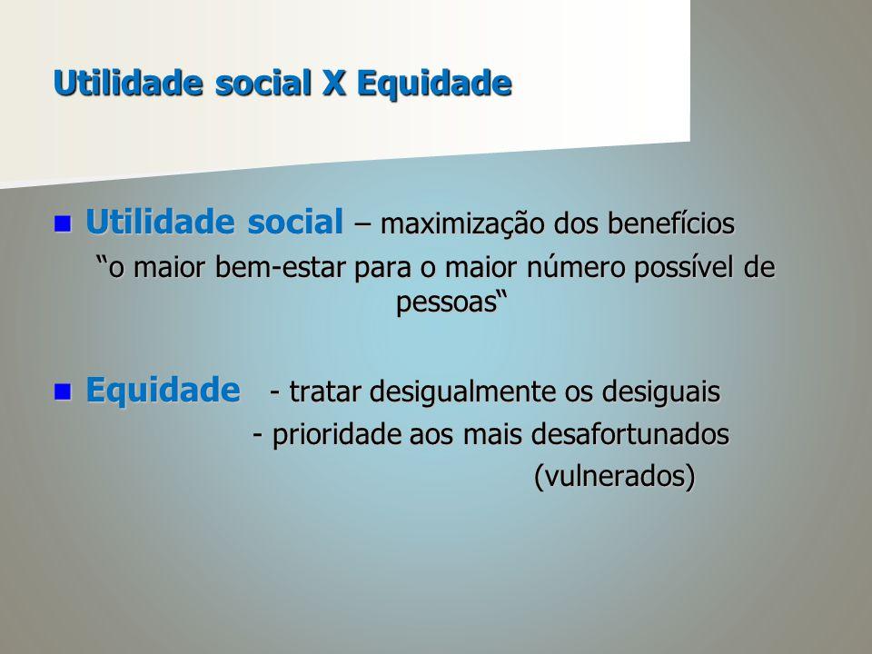 Utilidade social X Equidade Utilidade social – maximização dos benefícios Utilidade social – maximização dos benefícios o maior bem-estar para o maior número possível de pessoas Equidade - tratar desigualmente os desiguais Equidade - tratar desigualmente os desiguais - prioridade aos mais desafortunados - prioridade aos mais desafortunados (vulnerados) (vulnerados)