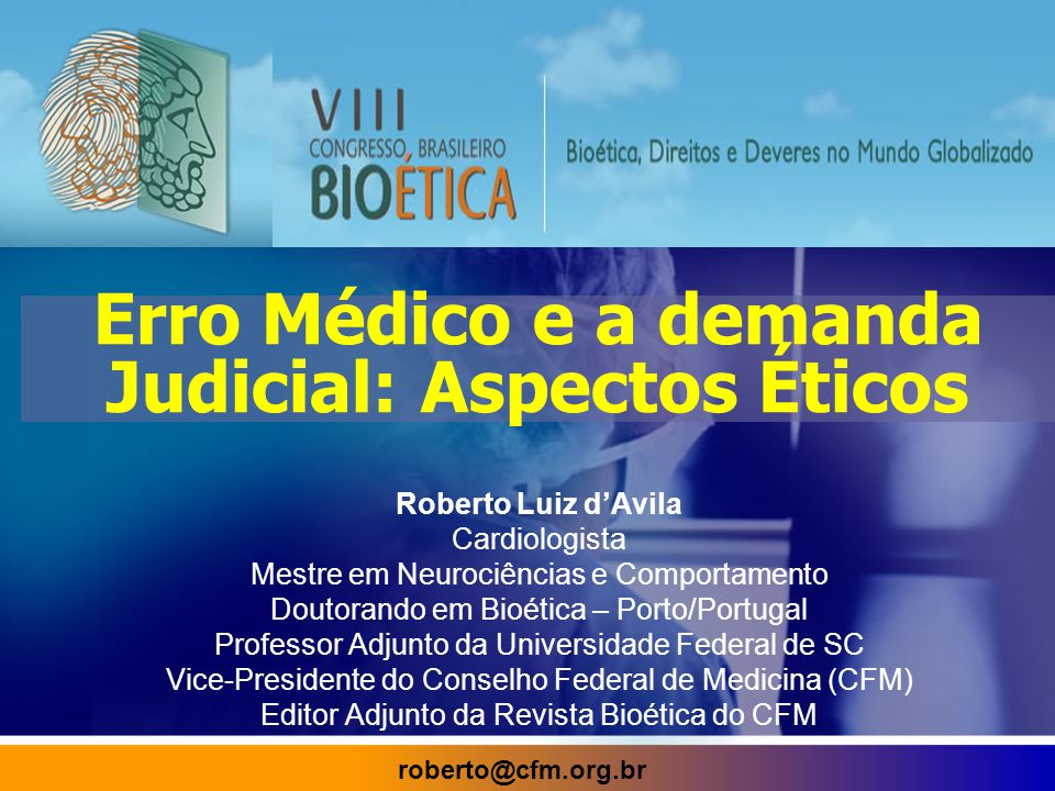 Erro Médico e a demanda Judicial: Aspectos Éticos Roberto Luiz d'Avila Cardiologista Mestre em Neurociências e Comportamento Doutorando em Bioética – Porto/Portugal Professor Adjunto da Universidade Federal de SC Vice-Presidente do Conselho Federal de Medicina (CFM) Editor Adjunto da Revista Bioética do CFM roberto@cfm.org.br