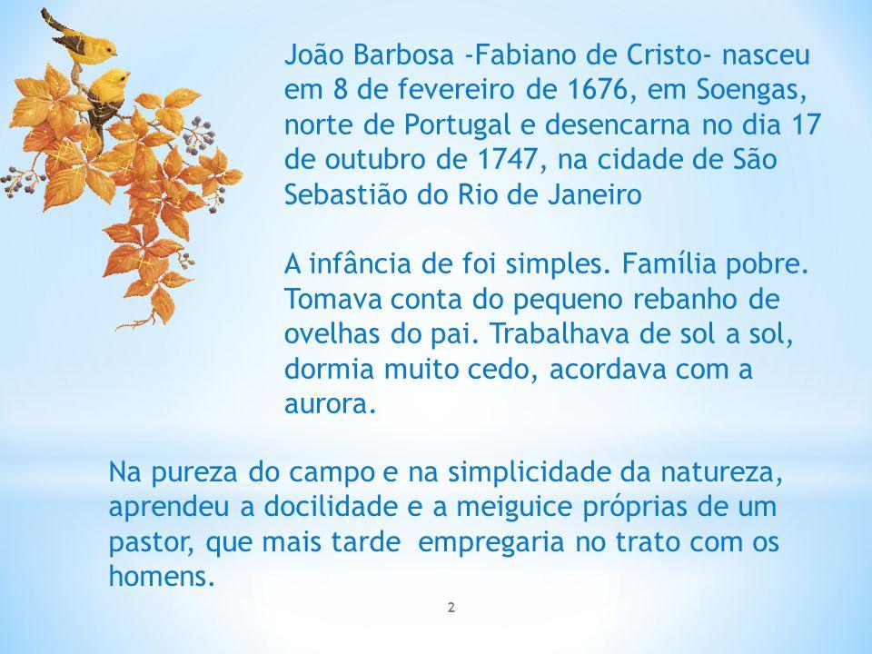 João Barbosa -Fabiano de Cristo- nasceu em 8 de fevereiro de 1676, em Soengas, norte de Portugal e desencarna no dia 17 de outubro de 1747, na cidade de São Sebastião do Rio de Janeiro A infância de foi simples.