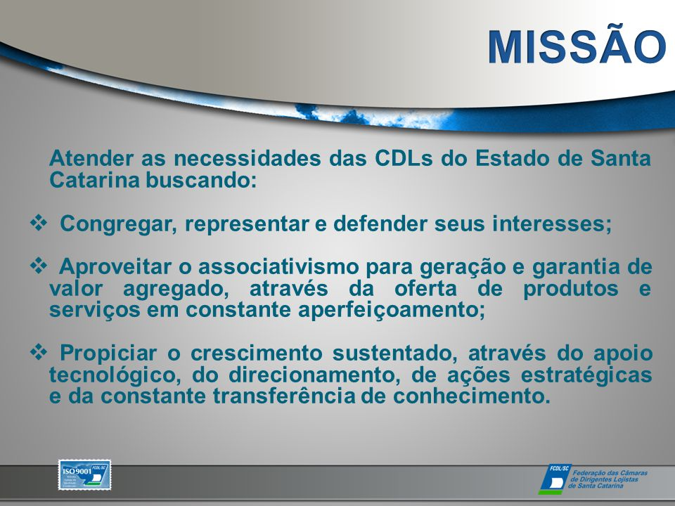Atender as necessidades das CDLs do Estado de Santa Catarina buscando:  Congregar, representar e defender seus interesses;  Aproveitar o associativi
