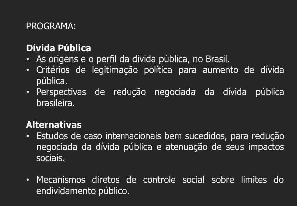 PROGRAMA: Dívida Pública As origens e o perfil da dívida pública, no Brasil. Critérios de legitimação política para aumento de dívida pública. Perspec