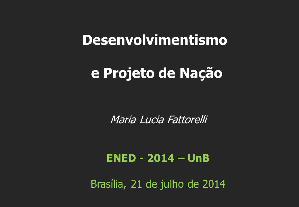 Maria Lucia Fattorelli ENED - 2014 – UnB Brasília, 21 de julho de 2014 Desenvolvimentismo e Projeto de Nação
