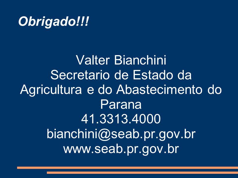 Obrigado!!! Valter Bianchini Secretario de Estado da Agricultura e do Abastecimento do Parana 41.3313.4000 bianchini@seab.pr.gov.br www.seab.pr.gov.br