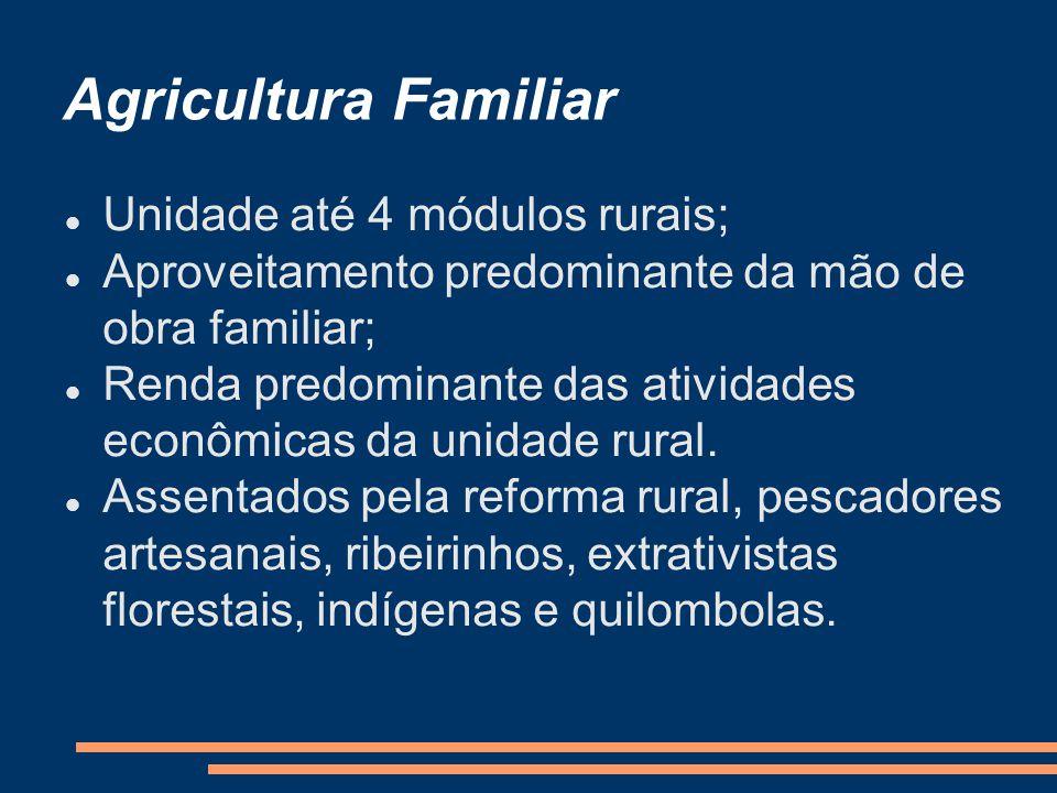 Agricultura Familiar Unidade até 4 módulos rurais; Aproveitamento predominante da mão de obra familiar; Renda predominante das atividades econômicas da unidade rural.