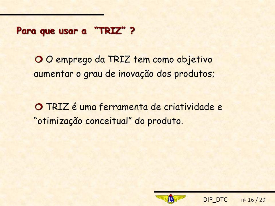 """DIP_DTC n o 16 / 29   O emprego da TRIZ tem como objetivo aumentar o grau de inovação dos produtos;   TRIZ é uma ferramenta de criatividade e """"oti"""