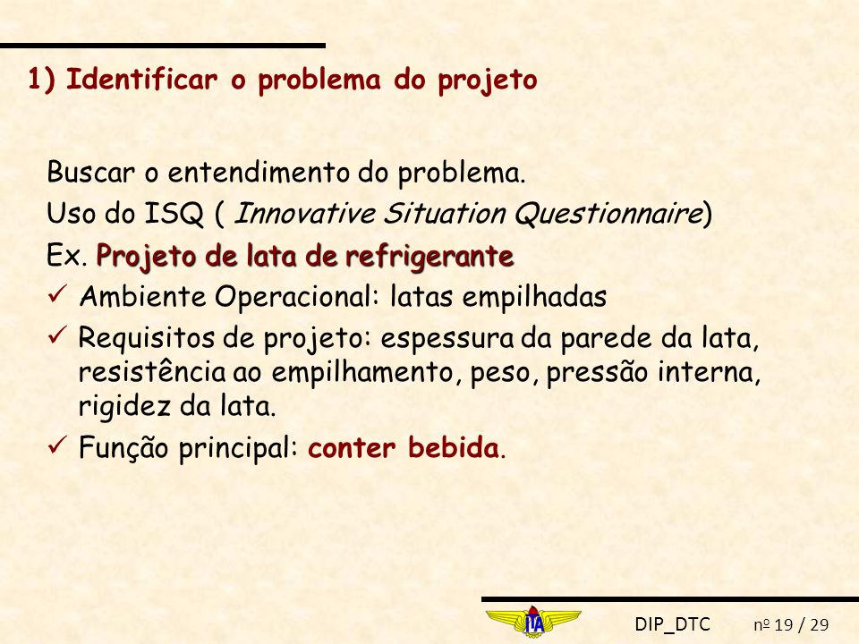 DIP_DTC n o 19 / 29 1) Identificar o problema do projeto Buscar o entendimento do problema. Uso do ISQ ( Innovative Situation Questionnaire) Projeto d