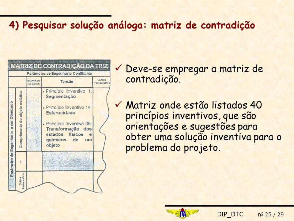 DIP_DTC n o 25 / 29 Deve-se empregar a matriz de contradição. Matriz onde estão listados 40 princípios inventivos, que são orientações e sugestões par