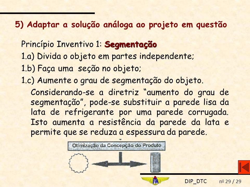 DIP_DTC n o 29 / 29 5) Adaptar a solução análoga ao projeto em questão Segmentação Princípio Inventivo 1: Segmentação 1.a) Divida o objeto em partes i