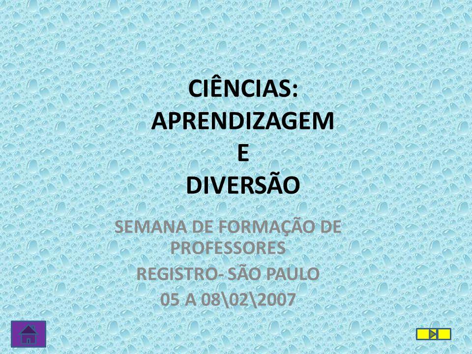 CIÊNCIAS: APRENDIZAGEM E DIVERSÃO SEMANA DE FORMAÇÃO DE PROFESSORES REGISTRO- SÃO PAULO 05 A 08\02\2007