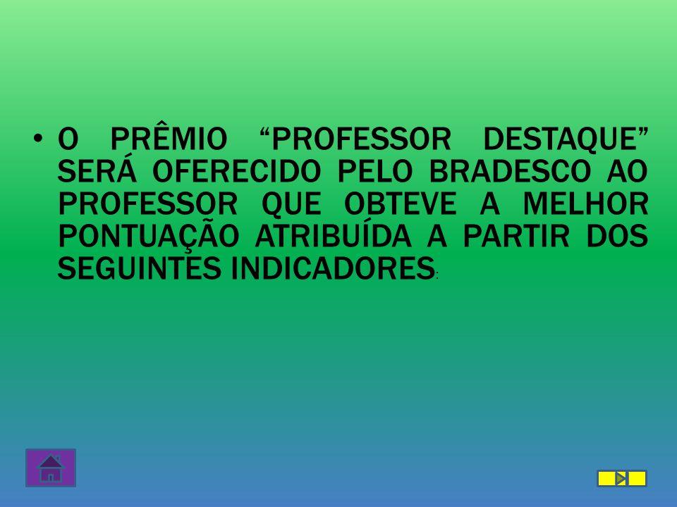 """O PRÊMIO """"PROFESSOR DESTAQUE"""" SERÁ OFERECIDO PELO BRADESCO AO PROFESSOR QUE OBTEVE A MELHOR PONTUAÇÃO ATRIBUÍDA A PARTIR DOS SEGUINTES INDICADORES :"""