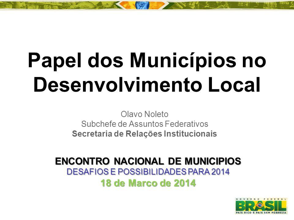 Papel dos Municípios no Desenvolvimento Local Olavo Noleto Subchefe de Assuntos Federativos Secretaria de Relações Institucionais ENCONTRO NACIONAL DE
