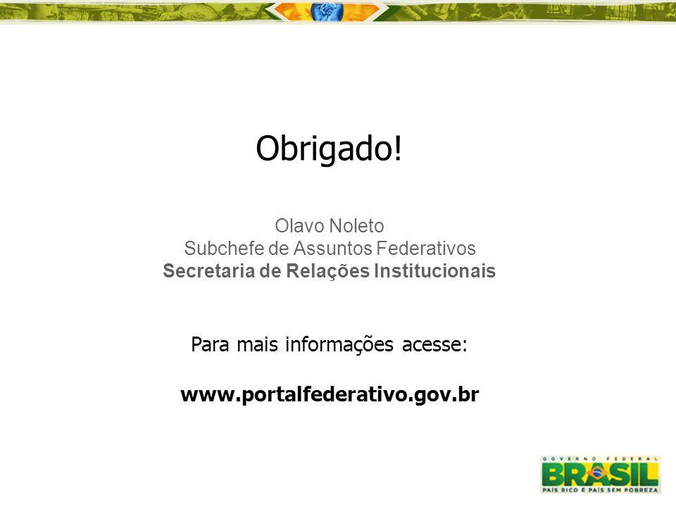 Obrigado! Olavo Noleto Subchefe de Assuntos Federativos Secretaria de Relações Institucionais Para mais informações acesse: www.portalfederativo.gov.b