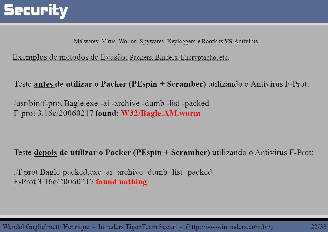 Teste antes de utilizar o Packer (PEspin + Scramber) utilizando o Antivírus F-Prot: /usr/bin/f-prot Bagle.exe -ai -archive -dumb -list -packed F-prot 3.16c/20060217 found: W32/Bagle.AM.worm Teste depois de utilizar o Packer (PEspin + Scramber) utilizando o Antivírus F-Prot:./f-prot Bagle-packed.exe -ai -archive -dumb -list -packed F-Prot 3.16c/20060217 found nothing Exemplos de métodos de Evasão: Packers, Binders, Encryptação, etc.