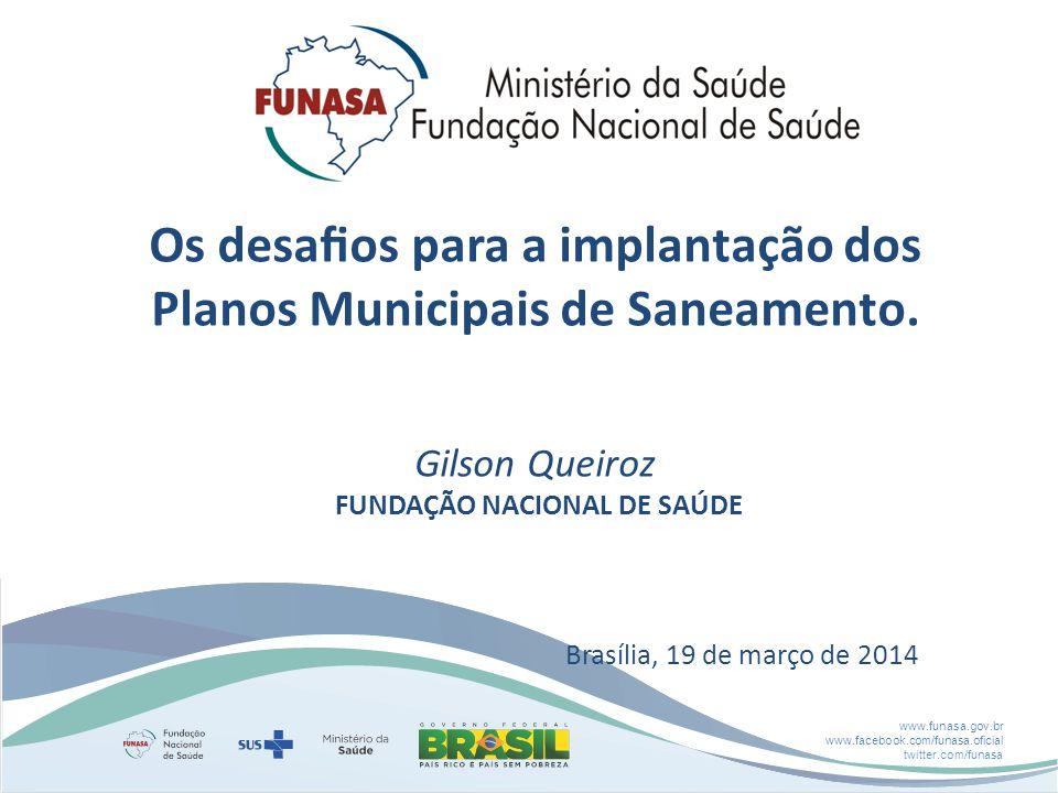 www.funasa.gov.br www.facebook.com/funasa.oficial twitter.com/funasa Os desafios para a implantação dos Planos Municipais de Saneamento. Gilson Queiroz