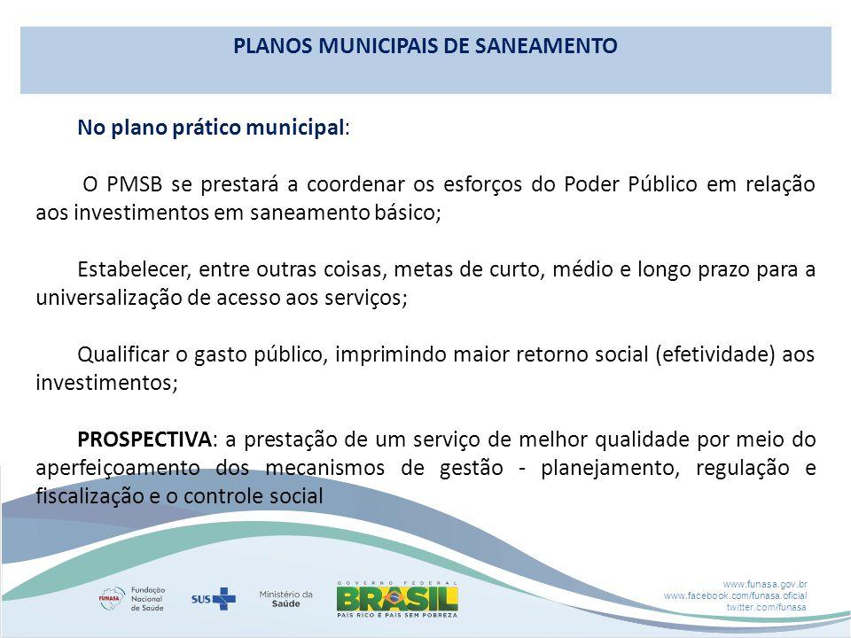 www.funasa.gov.br www.facebook.com/funasa.oficial twitter.com/funasa No plano prático municipal: O PMSB se prestará a coordenar os esforços do Poder Público em relação aos investimentos em saneamento básico; Estabelecer, entre outras coisas, metas de curto, médio e longo prazo para a universalização de acesso aos serviços; Qualificar o gasto público, imprimindo maior retorno social (efetividade) aos investimentos; PROSPECTIVA: a prestação de um serviço de melhor qualidade por meio do aperfeiçoamento dos mecanismos de gestão - planejamento, regulação e fiscalização e o controle social PLANOS MUNICIPAIS DE SANEAMENTO