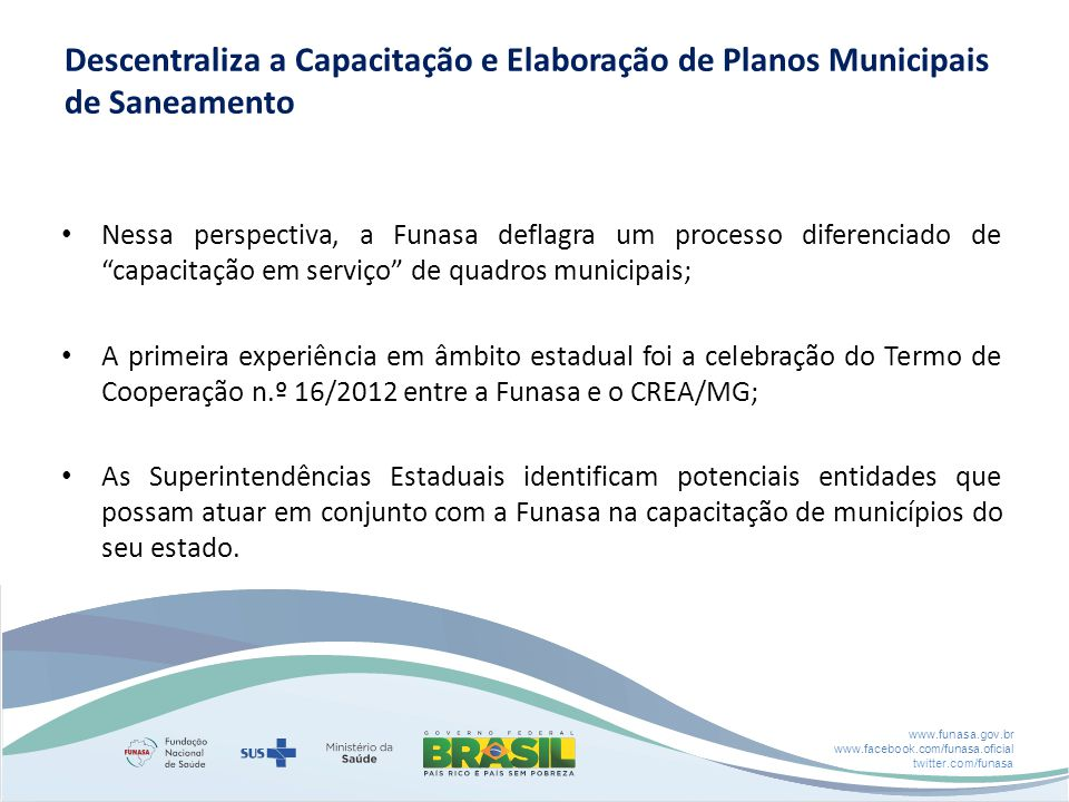 www.funasa.gov.br www.facebook.com/funasa.oficial twitter.com/funasa Descentraliza a Capacitação e Elaboração de Planos Municipais de Saneamento Nessa
