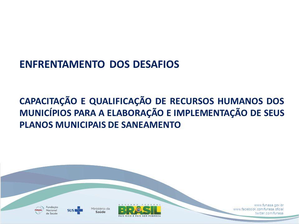 www.funasa.gov.br www.facebook.com/funasa.oficial twitter.com/funasa ENFRENTAMENTO DOS DESAFIOS CAPACITAÇÃO E QUALIFICAÇÃO DE RECURSOS HUMANOS DOS MUNICÍPIOS PARA A ELABORAÇÃO E IMPLEMENTAÇÃO DE SEUS PLANOS MUNICIPAIS DE SANEAMENTO