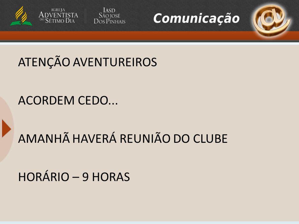 ATENÇÃO AVENTUREIROS ACORDEM CEDO... AMANHÃ HAVERÁ REUNIÃO DO CLUBE HORÁRIO – 9 HORAS