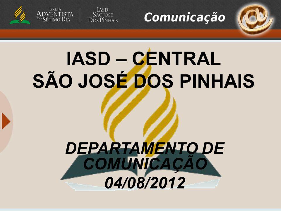 IASD – CENTRAL SÃO JOSÉ DOS PINHAIS DEPARTAMENTO DE COMUNICAÇÃO 04/08/2012