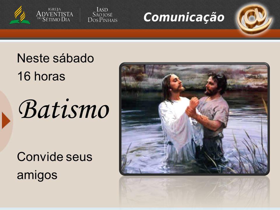 Neste sábado 16 horas Batismo Convide seus amigos