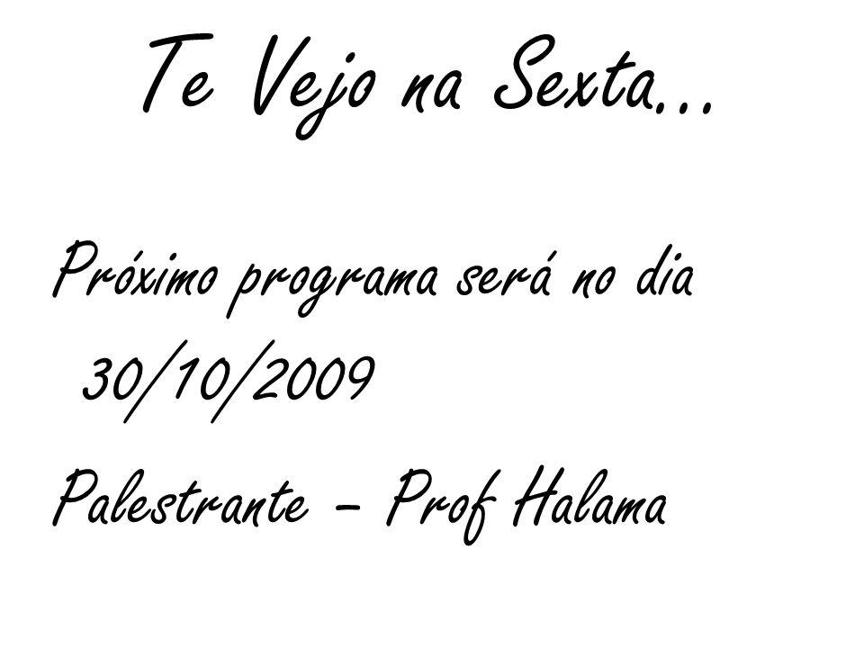 Te Vejo na Sexta... Próximo programa será no dia 30/10/2009 Palestrante – Prof Halama