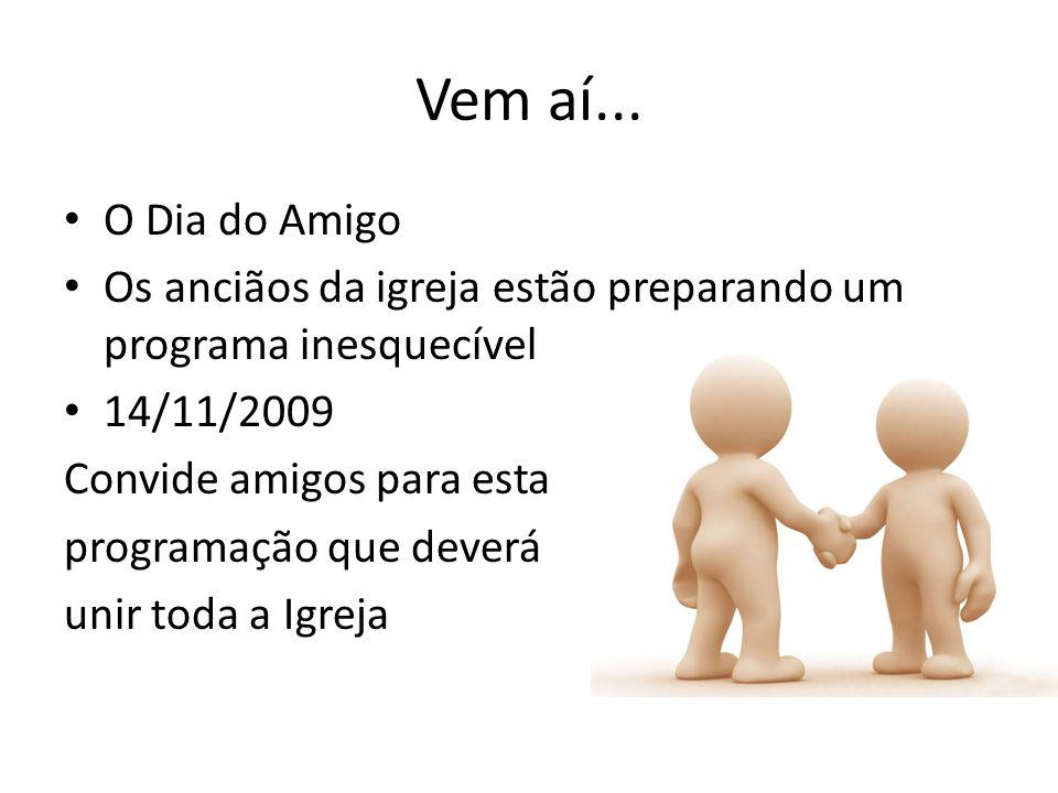 Vem aí... O Dia do Amigo Os anciãos da igreja estão preparando um programa inesquecível 14/11/2009 Convide amigos para esta programação que deverá uni