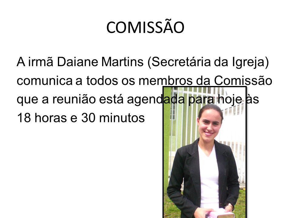COMISSÃO A irmã Daiane Martins (Secretária da Igreja) comunica a todos os membros da Comissão que a reunião está agendada para hoje às 18 horas e 30 m