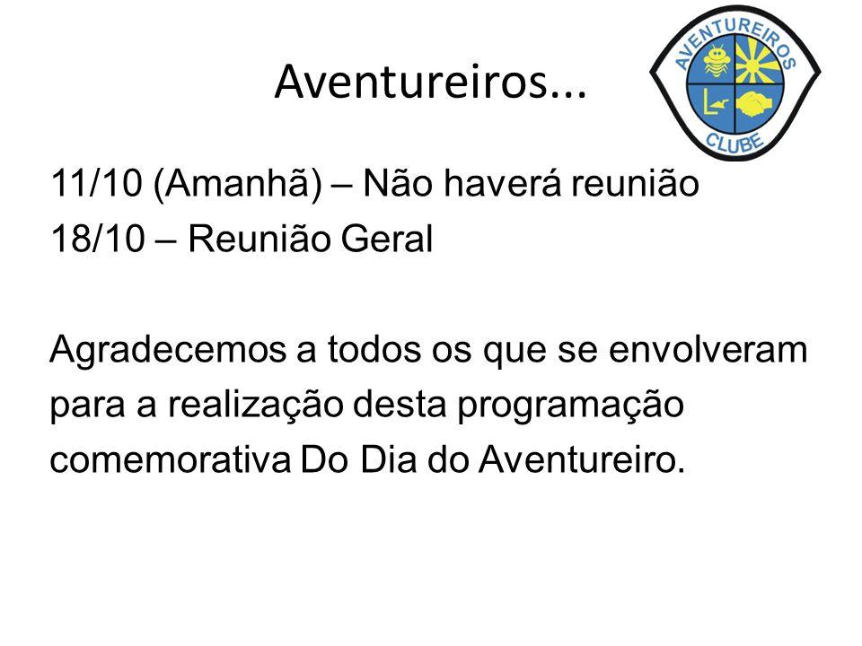 Aventureiros... 11/10 (Amanhã) – Não haverá reunião 18/10 – Reunião Geral Agradecemos a todos os que se envolveram para a realização desta programação
