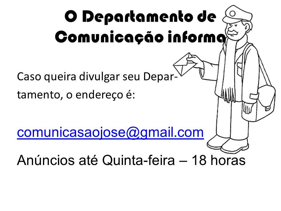 Caso queira divulgar seu Depar- tamento, o endereço é: comunicasaojose@gmail.com Anúncios até Quinta-feira – 18 horas O Departamento de Comunicação in
