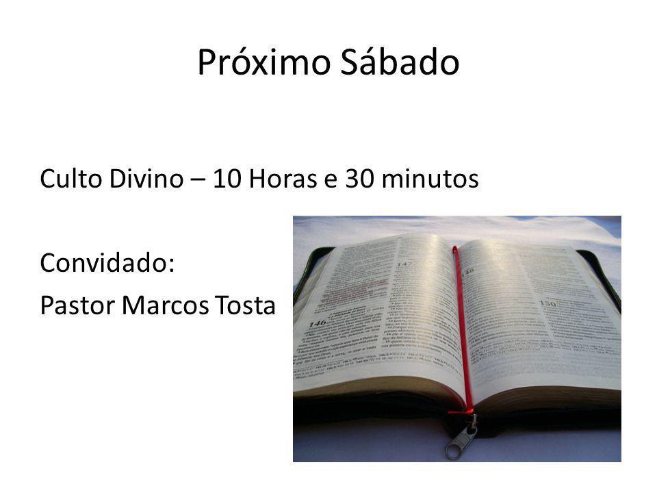 Próximo Sábado Culto Divino – 10 Horas e 30 minutos Convidado: Pastor Marcos Tosta