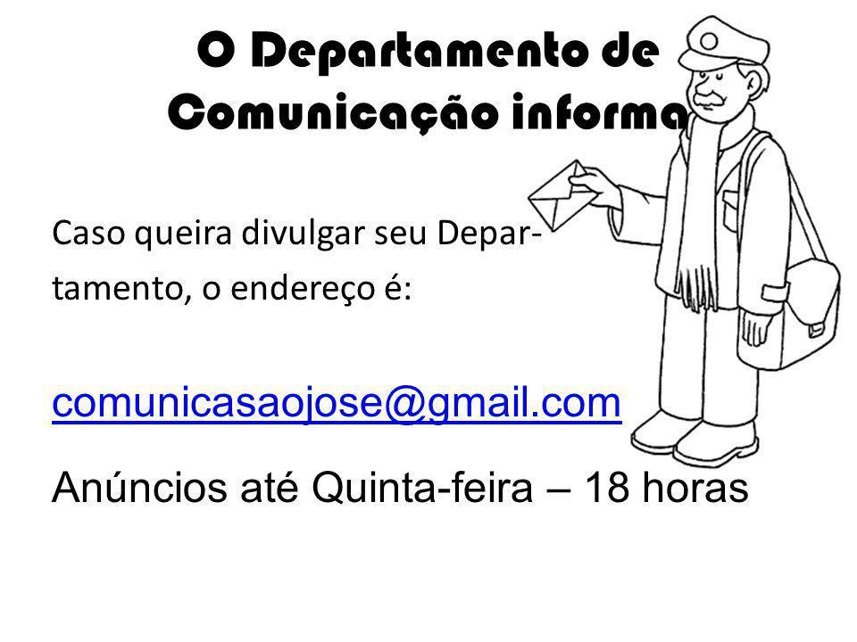 Caso queira divulgar seu Depar- tamento, o endereço é: comunicasaojose@gmail.com Anúncios até Quinta-feira – 18 horas O Departamento de Comunicação informa