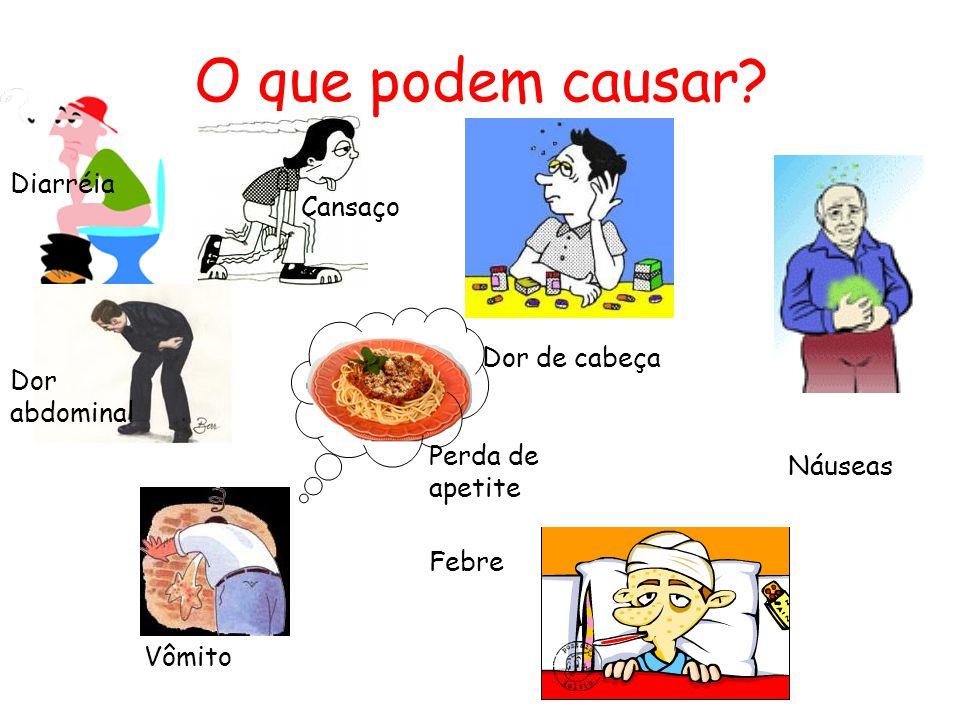 O que podem causar? Diarréia Vômito Náuseas Febre Cansaço Dor de cabeça Dor abdominal Perda de apetite