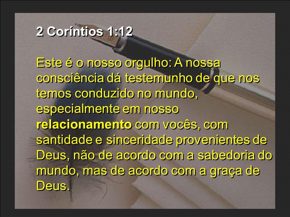 2 Coríntios 1:12 Este é o nosso orgulho: A nossa consciência dá testemunho de que nos temos conduzido no mundo, especialmente em nosso relacionamento