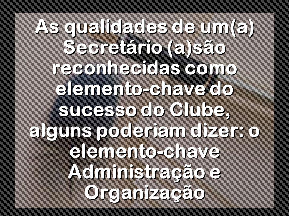 As qualidades de um(a) Secretário (a)são reconhecidas como elemento-chave do sucesso do Clube, alguns poderiam dizer: o elemento-chave Administração e