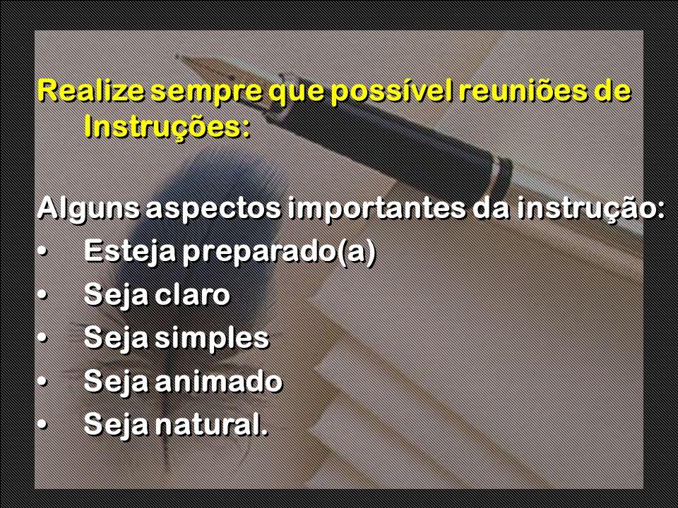 Realize sempre que possível reuniões de Instruções: Alguns aspectos importantes da instrução: Esteja preparado(a) Seja claro Seja simples Seja animado