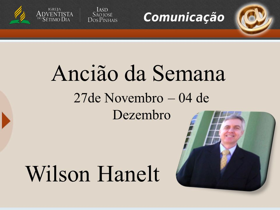 Ancião da Semana 27de Novembro – 04 de Dezembro Wilson Hanelt