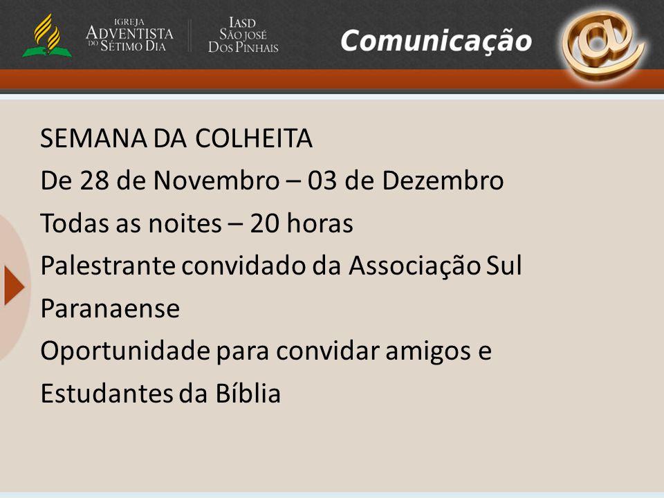 SEMANA DA COLHEITA De 28 de Novembro – 03 de Dezembro Todas as noites – 20 horas Palestrante convidado da Associação Sul Paranaense Oportunidade para convidar amigos e Estudantes da Bíblia