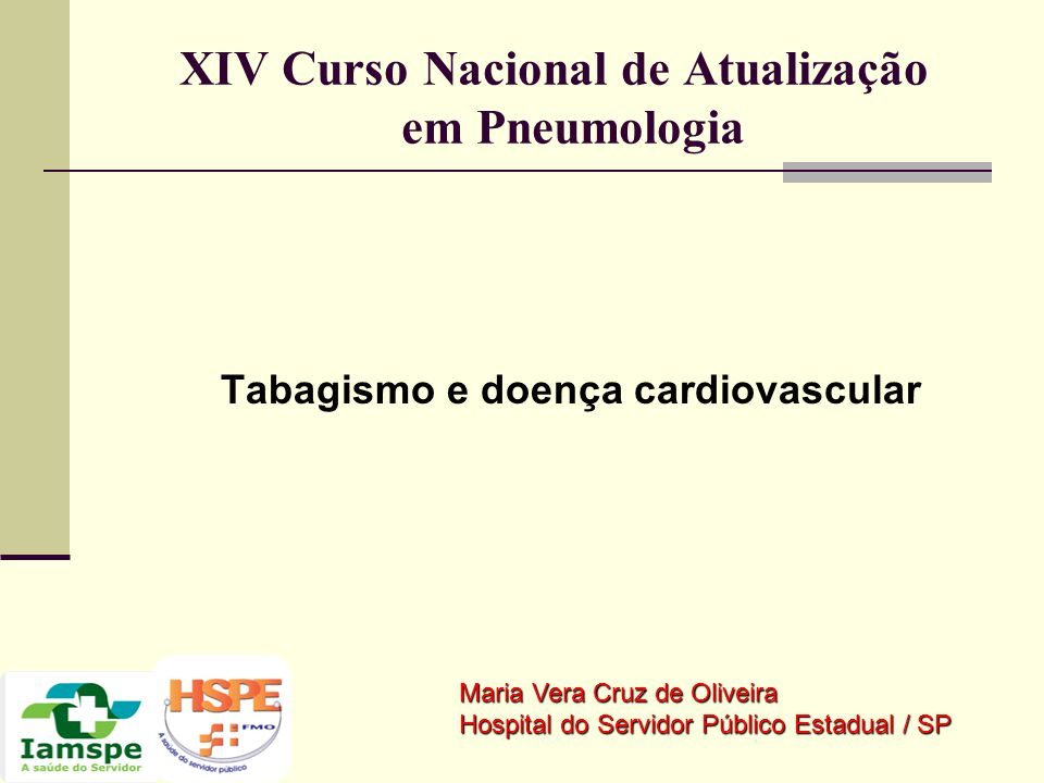 XIV Curso Nacional de Atualização em Pneumologia Tabagismo e doença cardiovascular Maria Vera Cruz de Oliveira Hospital do Servidor Público Estadual /
