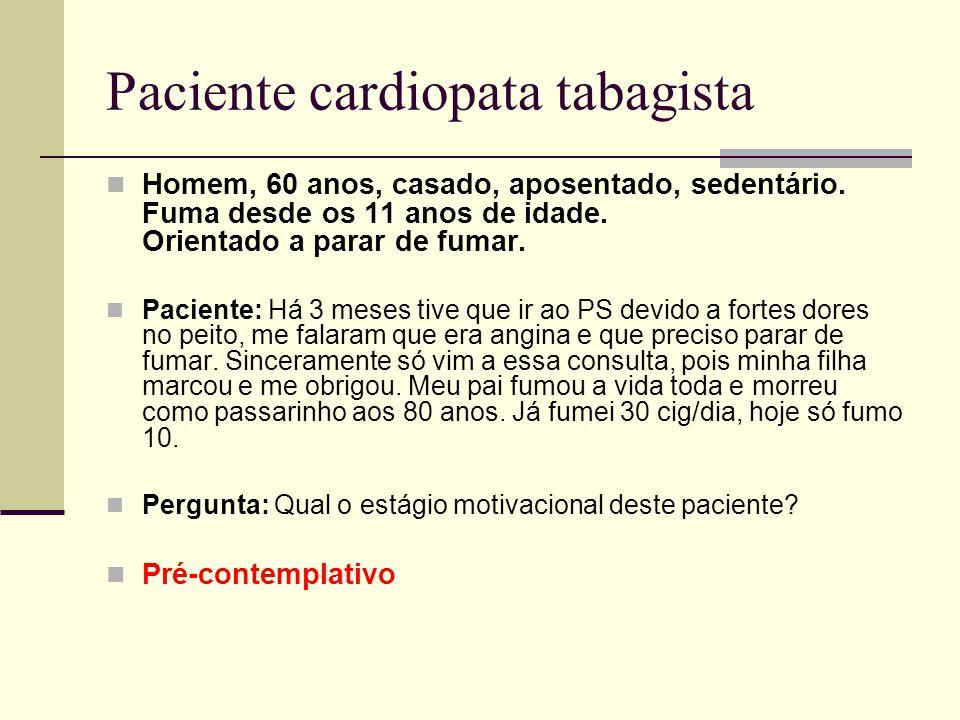 Paciente cardiopata tabagista Homem, 60 anos, casado, aposentado, sedentário. Fuma desde os 11 anos de idade. Orientado a parar de fumar. Paciente: Há