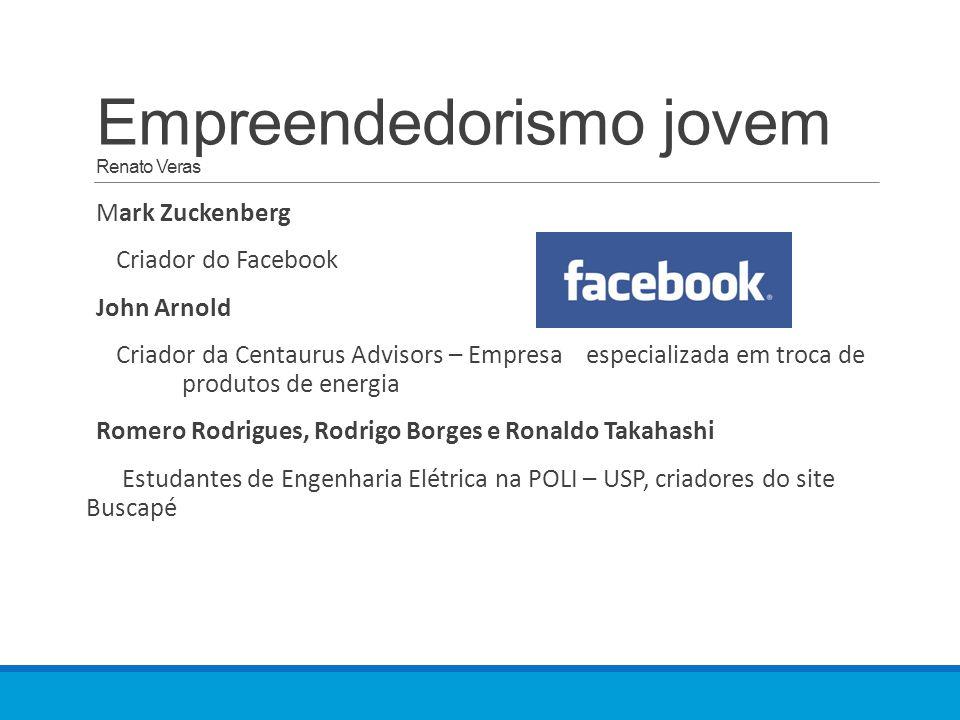 Empreendedorismo jovem Renato Veras Mark Zuckenberg Criador do Facebook John Arnold Criador da Centaurus Advisors – Empresa especializada em troca de