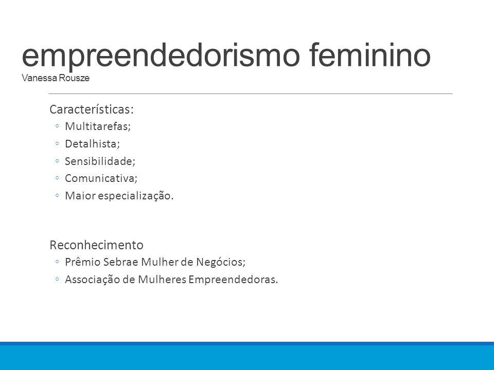 empreendedorismo feminino Vanessa Rousze Características: ◦Multitarefas; ◦Detalhista; ◦Sensibilidade; ◦Comunicativa; ◦Maior especialização. Reconhecim