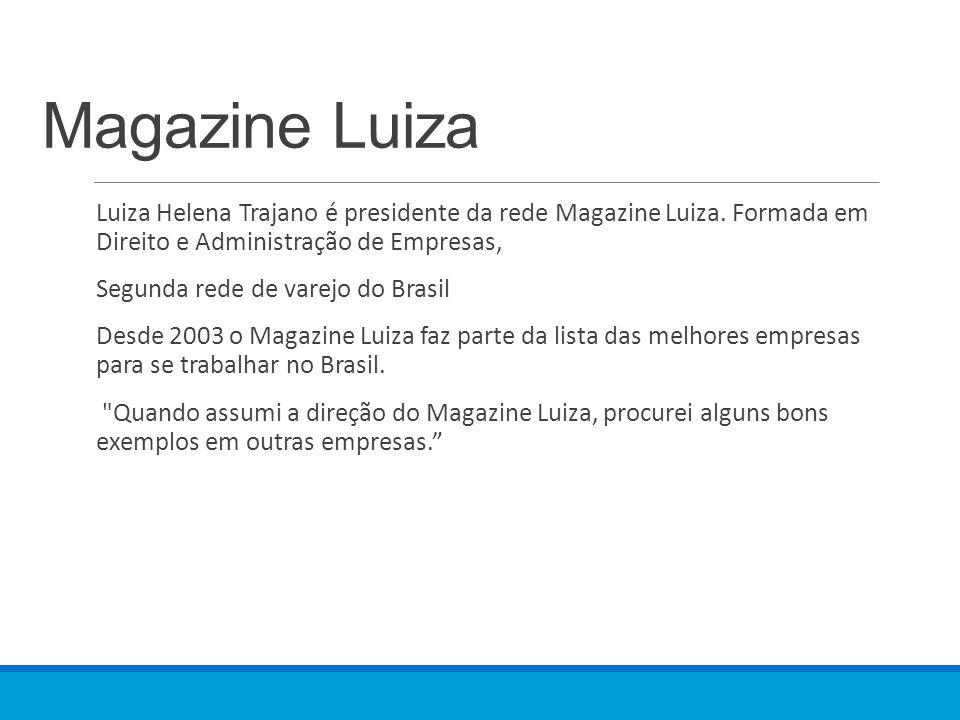 Magazine Luiza Luiza Helena Trajano é presidente da rede Magazine Luiza. Formada em Direito e Administração de Empresas, Segunda rede de varejo do Bra